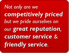 Not only are we competitively priced but we pride ourselves on our great reputation, customer service & friendly service.